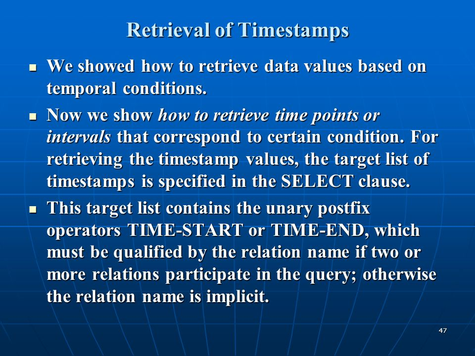 47 Retrieval of Timestamps We showed how to retrieve data values based on temporal conditions. We showed how to retrieve data values based on temporal