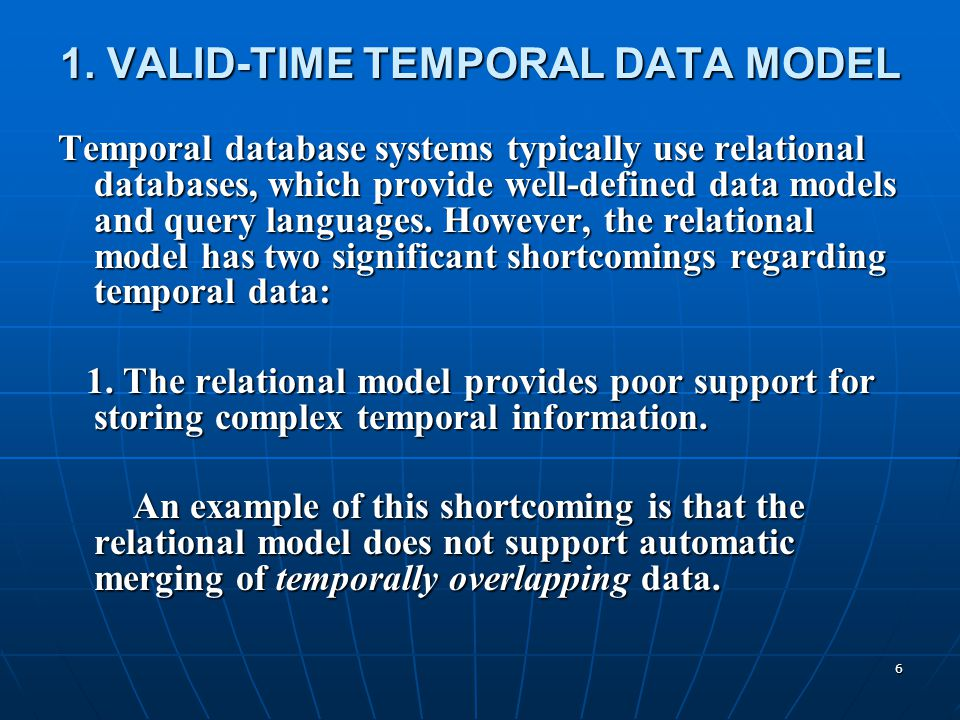 6 1. VALID-TIME TEMPORAL DATA MODEL Temporal database systems typically use relational databases, which provide well-defined data models and query lan