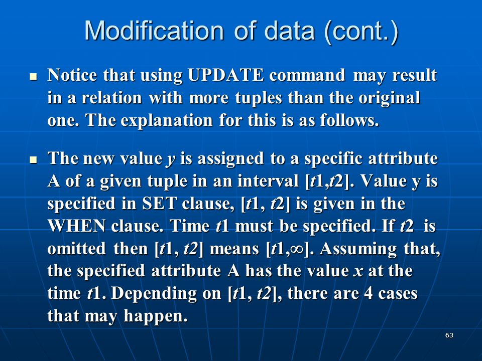 63 Modification of data (cont.) Notice that using UPDATE command may result in a relation with more tuples than the original one. The explanation for