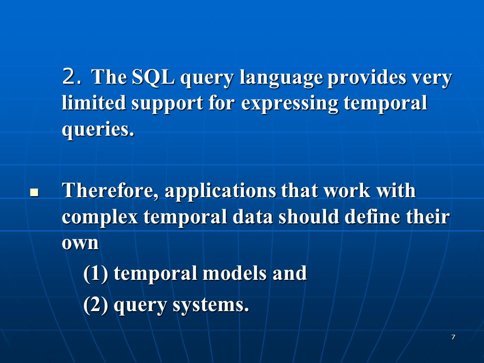 7 2. The SQL query language provides very limited support for expressing temporal queries. Therefore, applications that work with complex temporal dat