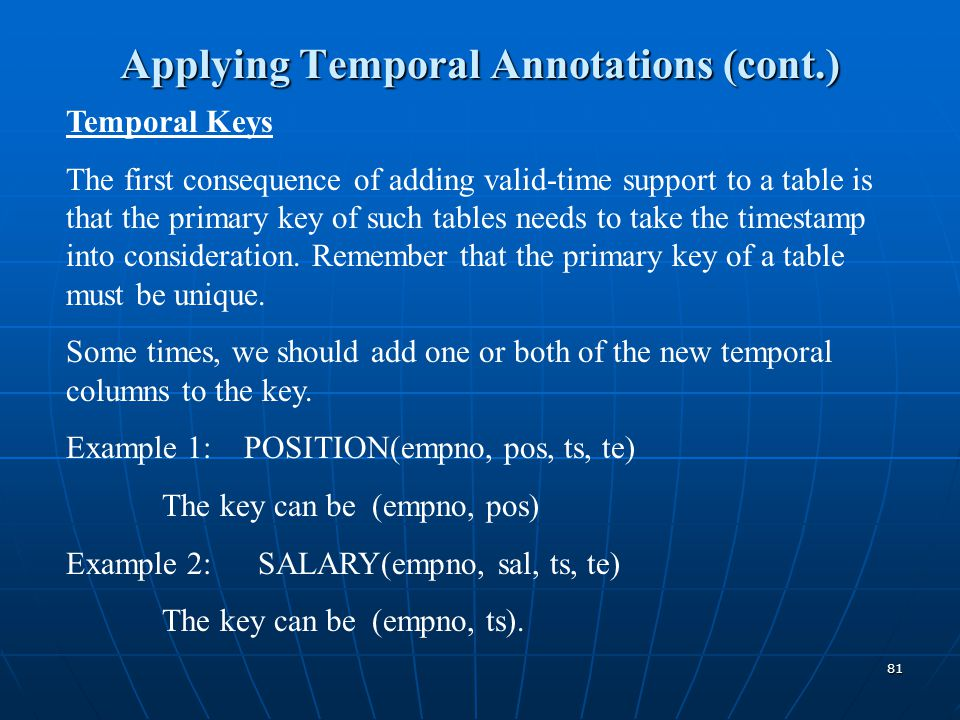 81 Applying Temporal Annotations (cont.) Temporal Keys The first consequence of adding valid-time support to a table is that the primary key of such t