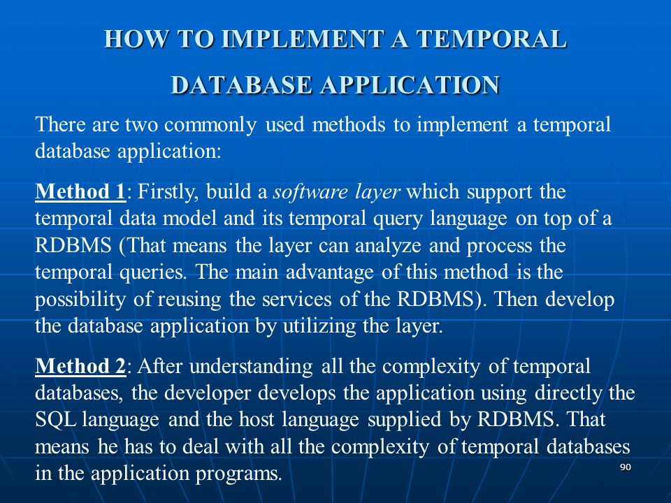 90 HOW TO IMPLEMENT A TEMPORAL DATABASE APPLICATION There are two commonly used methods to implement a temporal database application: Method 1: Firstl