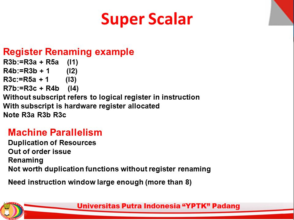 Super Scalar Register Renaming example R3b:=R3a + R5a (I1) R4b:=R3b + 1 (I2) R3c:=R5a + 1 (I3) R7b:=R3c + R4b (I4) Without subscript refers to logical
