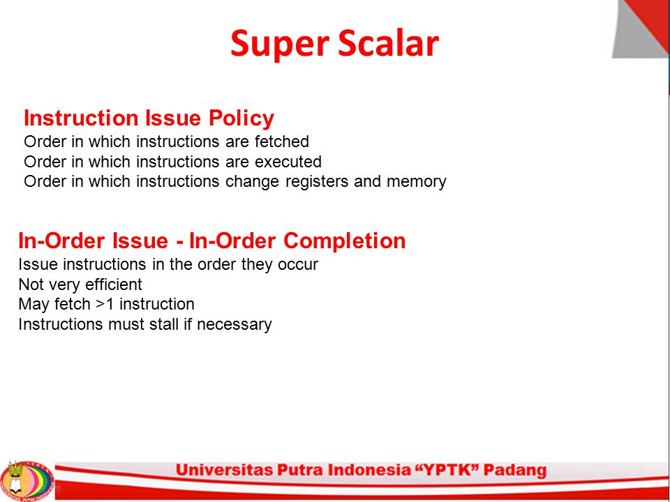 Super Scalar Instruction Issue Policy Order in which instructions are fetched Order in which instructions are executed Order in which instructions cha