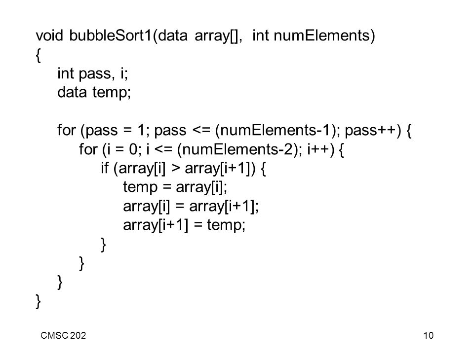 CMSC 20210 void bubbleSort1(data array[], int numElements) { int pass, i; data temp; for (pass = 1; pass <= (numElements-1); pass++) { for (i = 0; i <= (numElements-2); i++) { if (array[i] > array[i+1]) { temp = array[i]; array[i] = array[i+1]; array[i+1] = temp; }