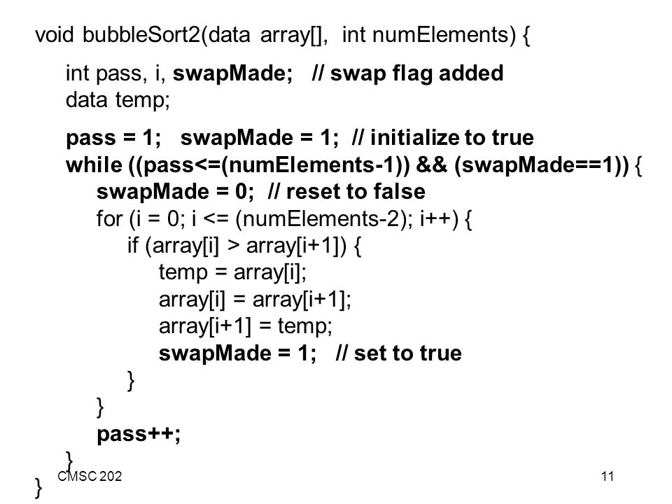 CMSC 20211 void bubbleSort2(data array[], int numElements) { int pass, i, swapMade; // swap flag added data temp; pass = 1; swapMade = 1; // initialize to true while ((pass<=(numElements-1)) && (swapMade==1)) { swapMade = 0; // reset to false for (i = 0; i <= (numElements-2); i++) { if (array[i] > array[i+1]) { temp = array[i]; array[i] = array[i+1]; array[i+1] = temp; swapMade = 1; // set to true } pass++; }