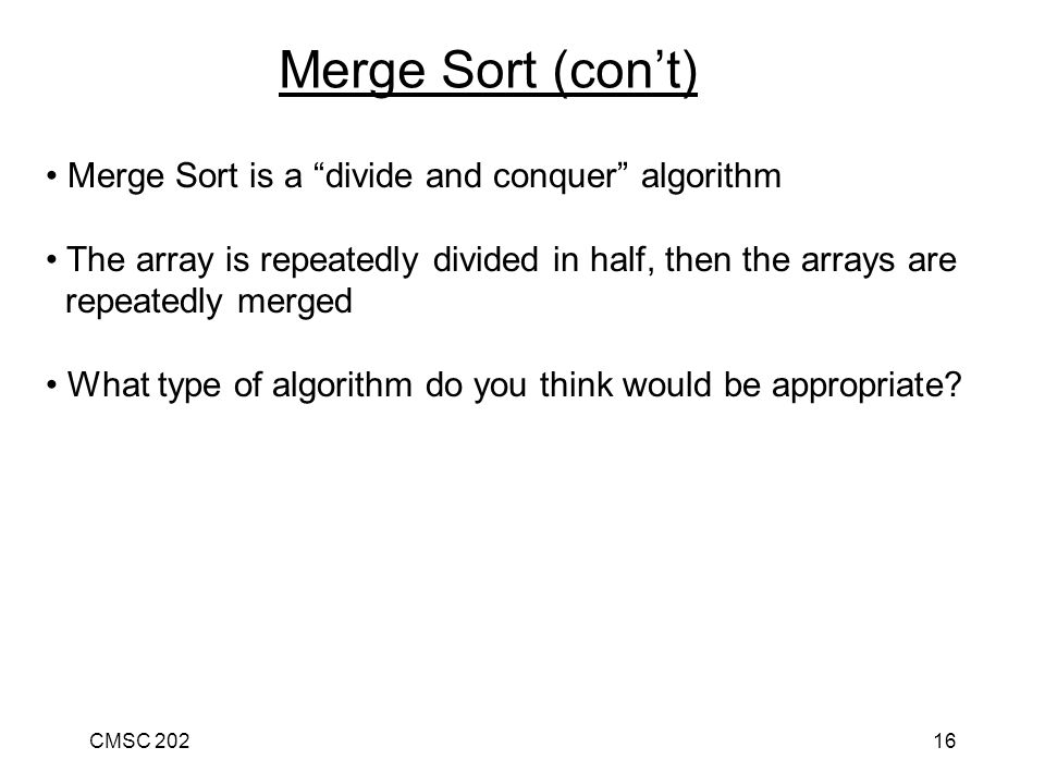 CMSC 20216 Merge Sort is a divide and conquer algorithm The array is repeatedly divided in half, then the arrays are repeatedly merged What type of algorithm do you think would be appropriate.