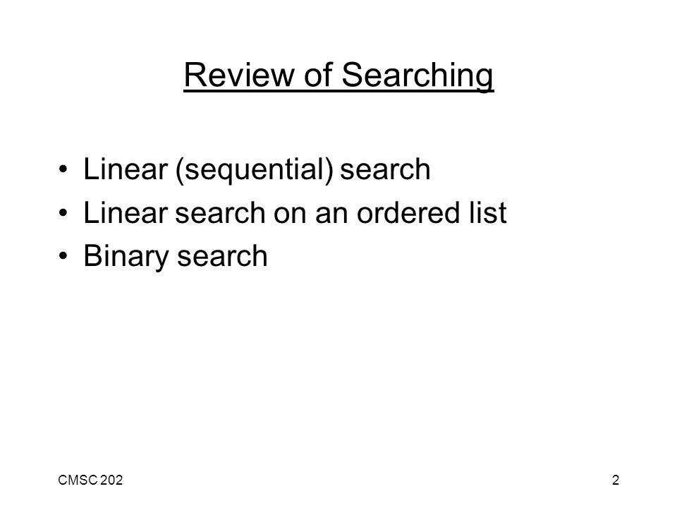 CMSC 2023 Linear Search fig - 14 items cantalope - minimum comparisons = 1 pineapple - maximum comparisons = 13 cherry - on average, 13/2 = 6 to 7 comparisons kiwi lemon apple Not a very efficient search.