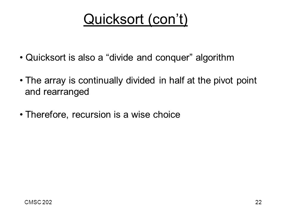 CMSC 20222 Quicksort is also a divide and conquer algorithm The array is continually divided in half at the pivot point and rearranged Therefore, recursion is a wise choice Quicksort (con't)