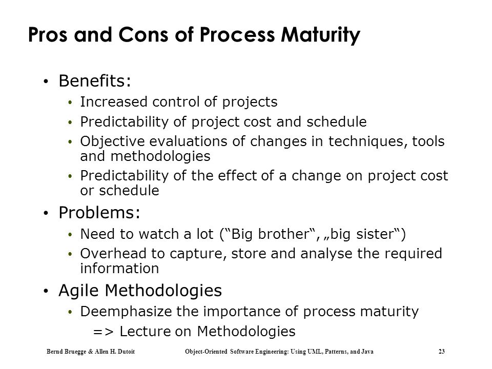 Bernd Bruegge & Allen H. Dutoit Object-Oriented Software Engineering: Using UML, Patterns, and Java 23 Pros and Cons of Process Maturity Benefits: Inc