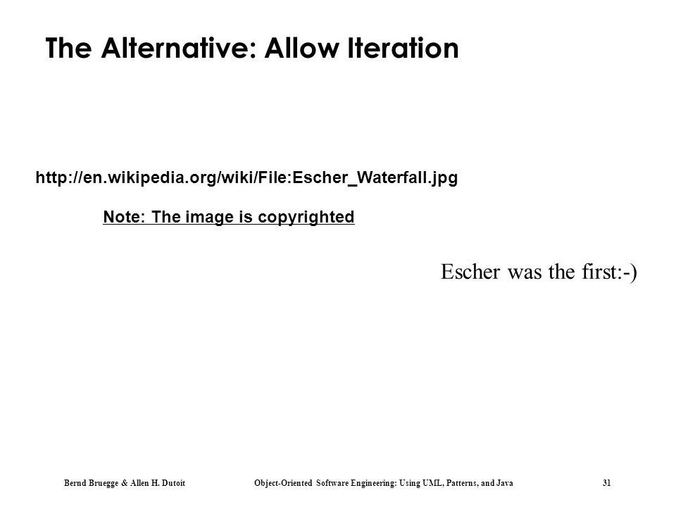 Bernd Bruegge & Allen H. Dutoit Object-Oriented Software Engineering: Using UML, Patterns, and Java 31 Escher was the first:-) The Alternative: Allow