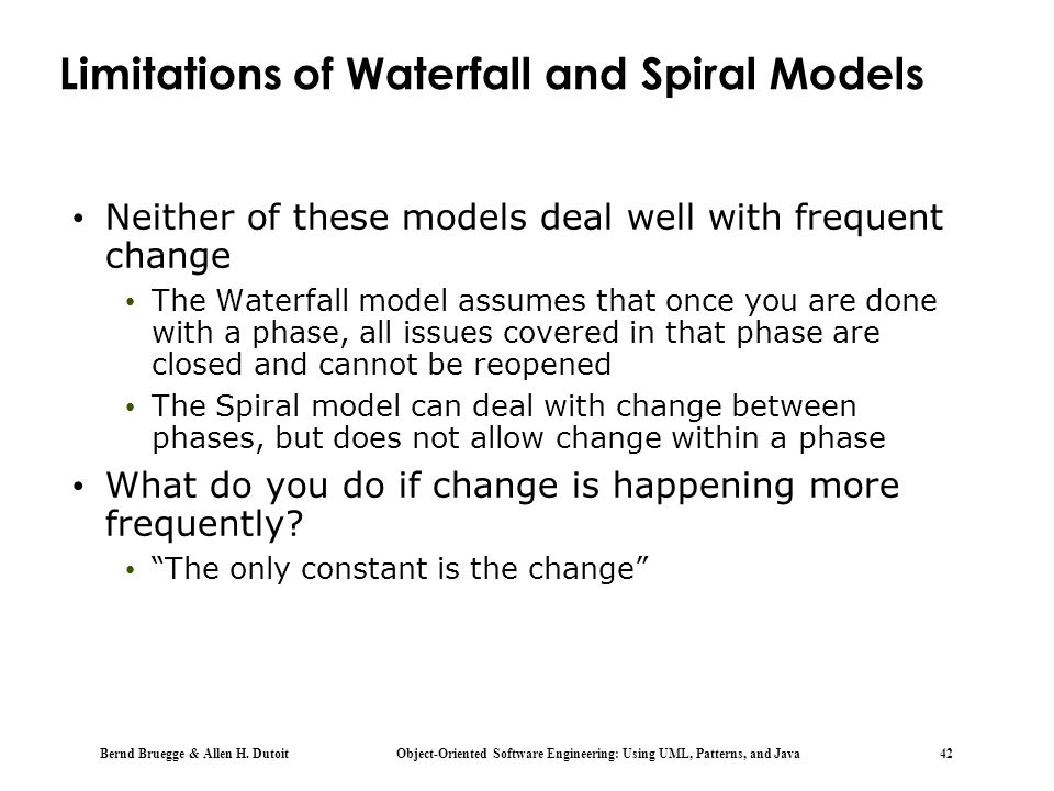 Bernd Bruegge & Allen H. Dutoit Object-Oriented Software Engineering: Using UML, Patterns, and Java 42 Limitations of Waterfall and Spiral Models Neit