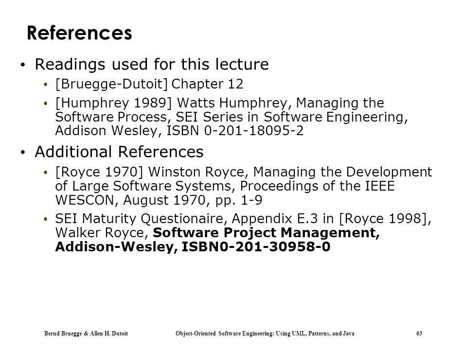 Bernd Bruegge & Allen H. Dutoit Object-Oriented Software Engineering: Using UML, Patterns, and Java 63 References Readings used for this lecture [Brue