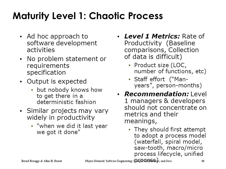 Bernd Bruegge & Allen H. Dutoit Object-Oriented Software Engineering: Using UML, Patterns, and Java 66 Maturity Level 1: Chaotic Process Ad hoc approa