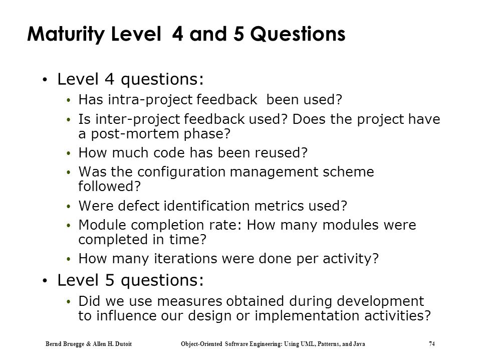 Bernd Bruegge & Allen H. Dutoit Object-Oriented Software Engineering: Using UML, Patterns, and Java 74 Maturity Level 4 and 5 Questions Level 4 questi