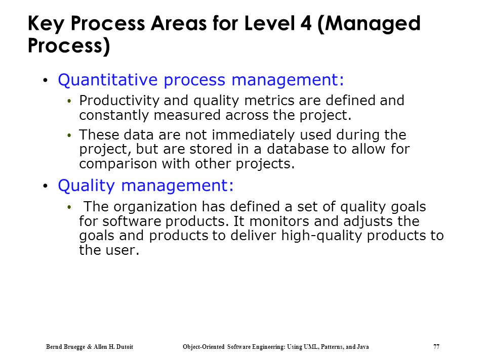 Bernd Bruegge & Allen H. Dutoit Object-Oriented Software Engineering: Using UML, Patterns, and Java 77 Key Process Areas for Level 4 (Managed Process)