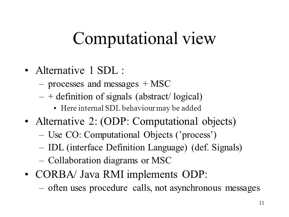 11 Computational view Alternative 1 SDL : –processes and messages + MSC –+ definition of signals (abstract/ logical) Here internal SDL behaviour may b