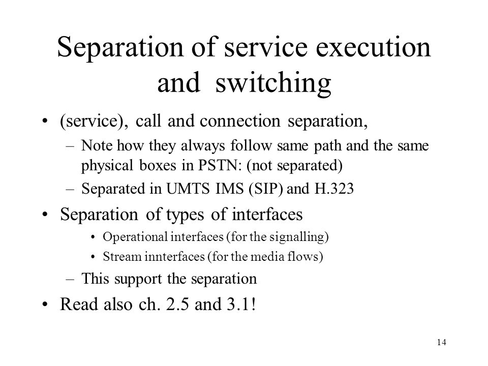14 Separation of service execution and switching (service), call and connection separation, –Note how they always follow same path and the same physical boxes in PSTN: (not separated) –Separated in UMTS IMS (SIP) and H.323 Separation of types of interfaces Operational interfaces (for the signalling) Stream innterfaces (for the media flows) –This support the separation Read also ch.