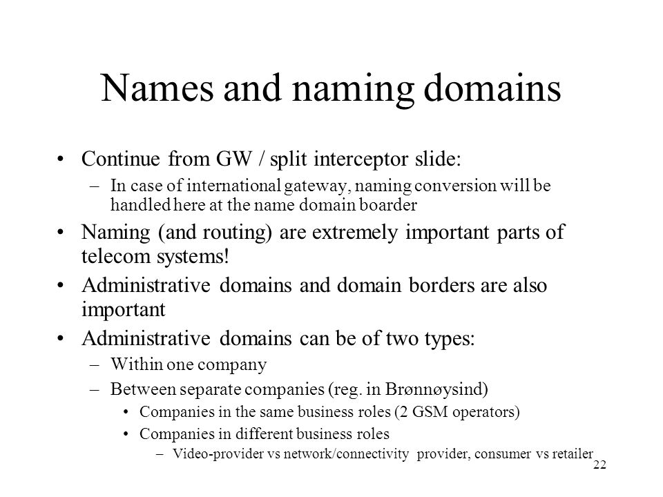 22 Names and naming domains Continue from GW / split interceptor slide: –In case of international gateway, naming conversion will be handled here at the name domain boarder Naming (and routing) are extremely important parts of telecom systems.