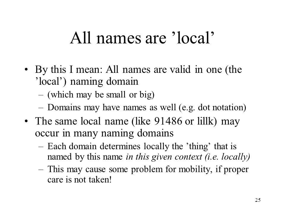 25 All names are 'local' By this I mean: All names are valid in one (the 'local') naming domain –(which may be small or big) –Domains may have names a