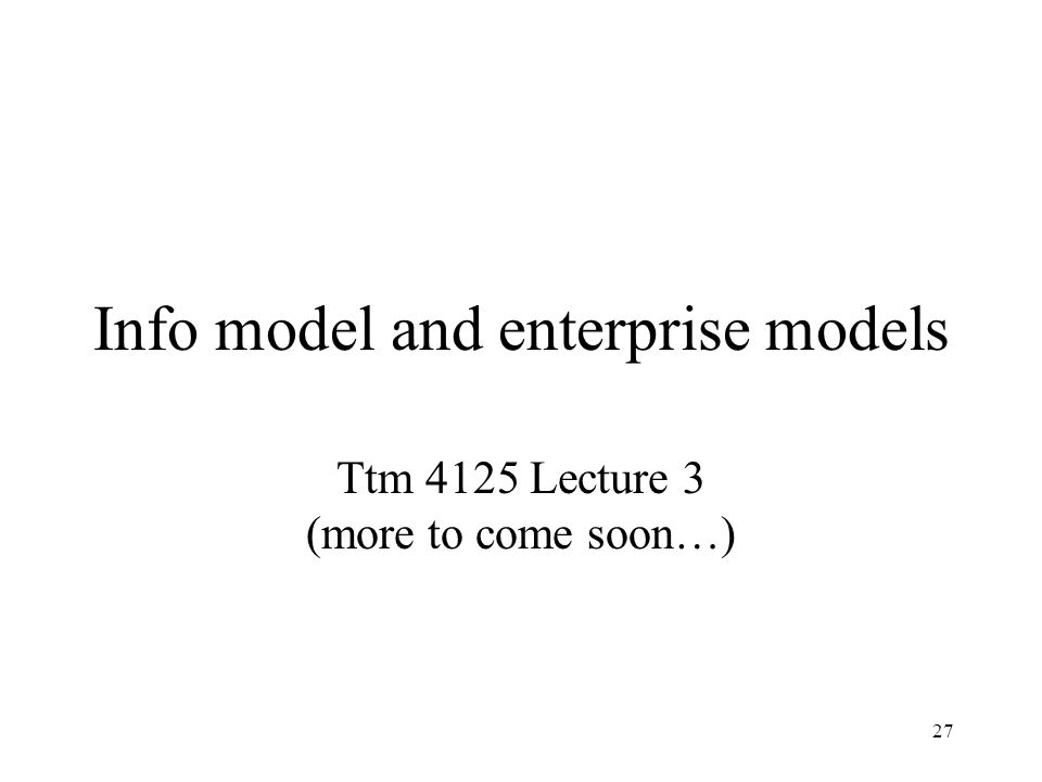 27 Info model and enterprise models Ttm 4125 Lecture 3 (more to come soon…)