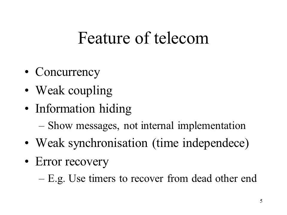 5 Feature of telecom Concurrency Weak coupling Information hiding –Show messages, not internal implementation Weak synchronisation (time independece)