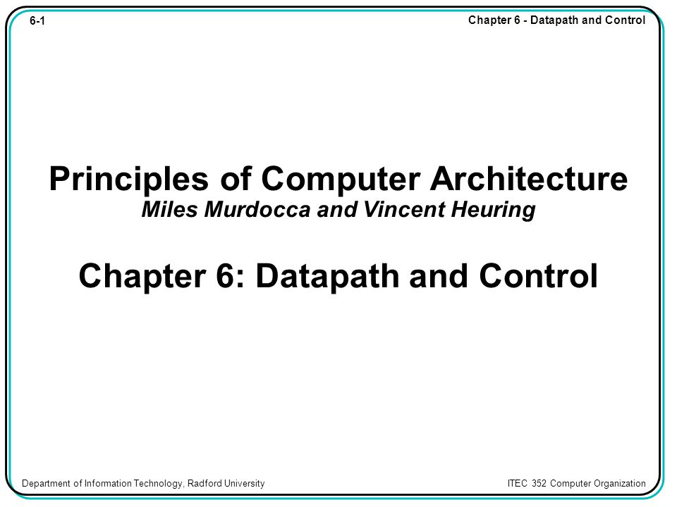 6-1 Chapter 6 - Datapath and Control Department of Information Technology, Radford University ITEC 352 Computer Organization Principles of Computer Architecture Miles Murdocca and Vincent Heuring Chapter 6: Datapath and Control