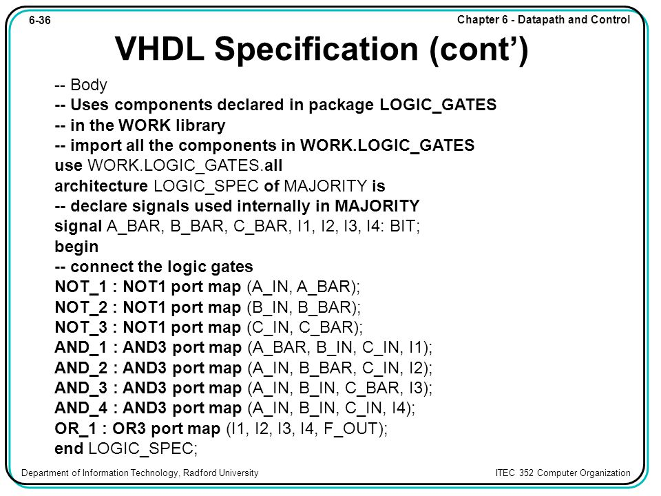 6-36 Chapter 6 - Datapath and Control Department of Information Technology, Radford University ITEC 352 Computer Organization VHDL Specification (cont') -- Body -- Uses components declared in package LOGIC_GATES -- in the WORK library -- import all the components in WORK.LOGIC_GATES use WORK.LOGIC_GATES.all architecture LOGIC_SPEC of MAJORITY is -- declare signals used internally in MAJORITY signal A_BAR, B_BAR, C_BAR, I1, I2, I3, I4: BIT; begin -- connect the logic gates NOT_1 : NOT1 port map (A_IN, A_BAR); NOT_2 : NOT1 port map (B_IN, B_BAR); NOT_3 : NOT1 port map (C_IN, C_BAR); AND_1 : AND3 port map (A_BAR, B_IN, C_IN, I1); AND_2 : AND3 port map (A_IN, B_BAR, C_IN, I2); AND_3 : AND3 port map (A_IN, B_IN, C_BAR, I3); AND_4 : AND3 port map (A_IN, B_IN, C_IN, I4); OR_1 : OR3 port map (I1, I2, I3, I4, F_OUT); end LOGIC_SPEC;