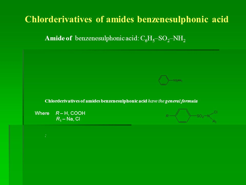 Chlorderivatives of amides benzenesulphonic acid Amide of benzenesulphonic acid: С 6 Н 5 –SO 2 –NH 2 Chlorderivatives of amides benzenesulphonic acid