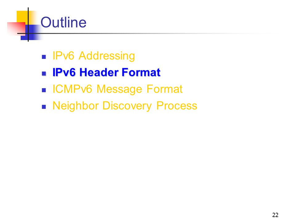 22 Outline IPv6 Addressing IPv6 Header Format IPv6 Header Format ICMPv6 Message Format Neighbor Discovery Process