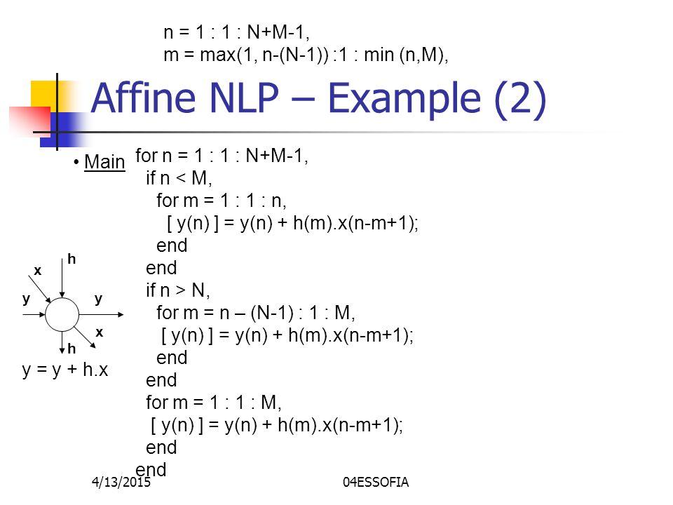 4/13/201504ESSOFIA Affine NLP – Example (2) Main for n = 1 : 1 : N+M-1, if n < M, for m = 1 : 1 : n, [ y(n) ] = y(n) + h(m).x(n-m+1); end if n > N, for m = n – (N-1) : 1 : M, [ y(n) ] = y(n) + h(m).x(n-m+1); end for m = 1 : 1 : M, [ y(n) ] = y(n) + h(m).x(n-m+1); end yy h h x x y = y + h.x n = 1 : 1 : N+M-1, m = max(1, n-(N-1)) :1 : min (n,M),