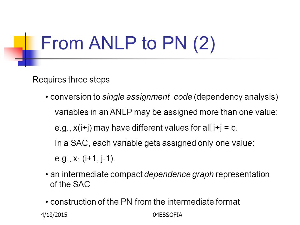 4/13/201504ESSOFIA From ANLP to PN (2) Requires three steps conversion to single assignment code (dependency analysis) variables in an ANLP may be assigned more than one value: e.g., x(i+j) may have different values for all i+j = c.