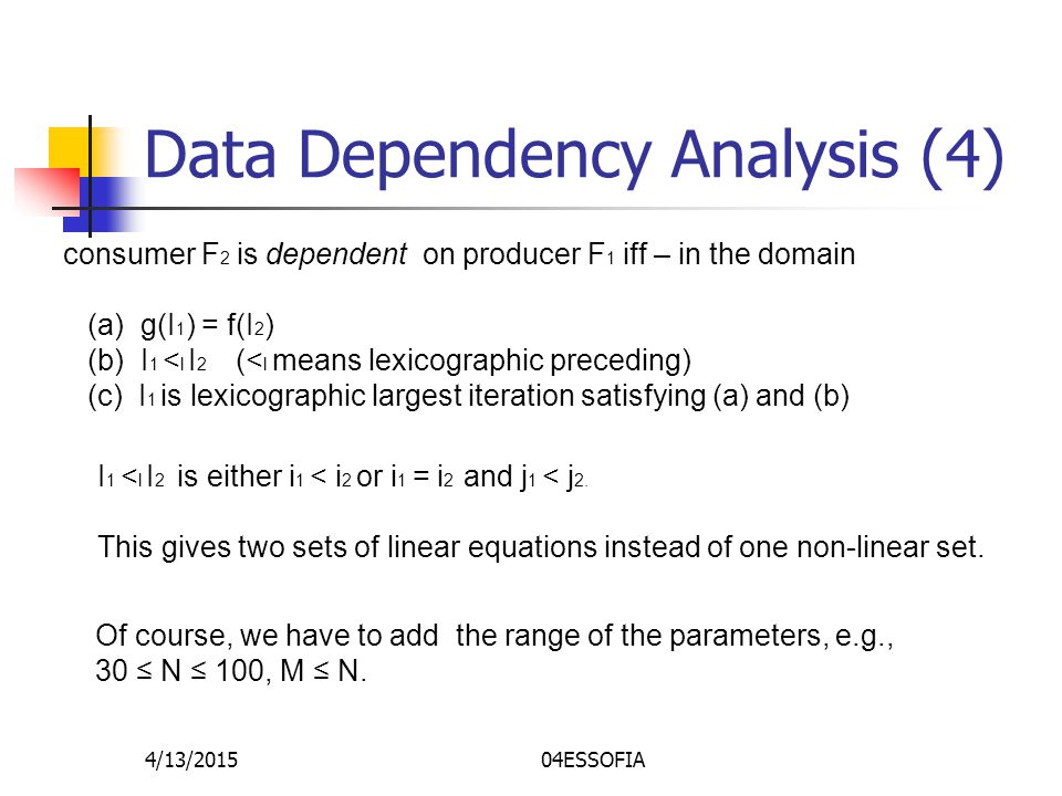 4/13/201504ESSOFIA Data Dependency Analysis (4) consumer F 2 is dependent on producer F 1 iff – in the domain (a) g(I 1 ) = f(I 2 ) (b) I 1 < l I 2 (< l means lexicographic preceding) (c) I 1 is lexicographic largest iteration satisfying (a) and (b) I 1 < l I 2 is either i 1 < i 2 or i 1 = i 2 and j 1 < j 2.
