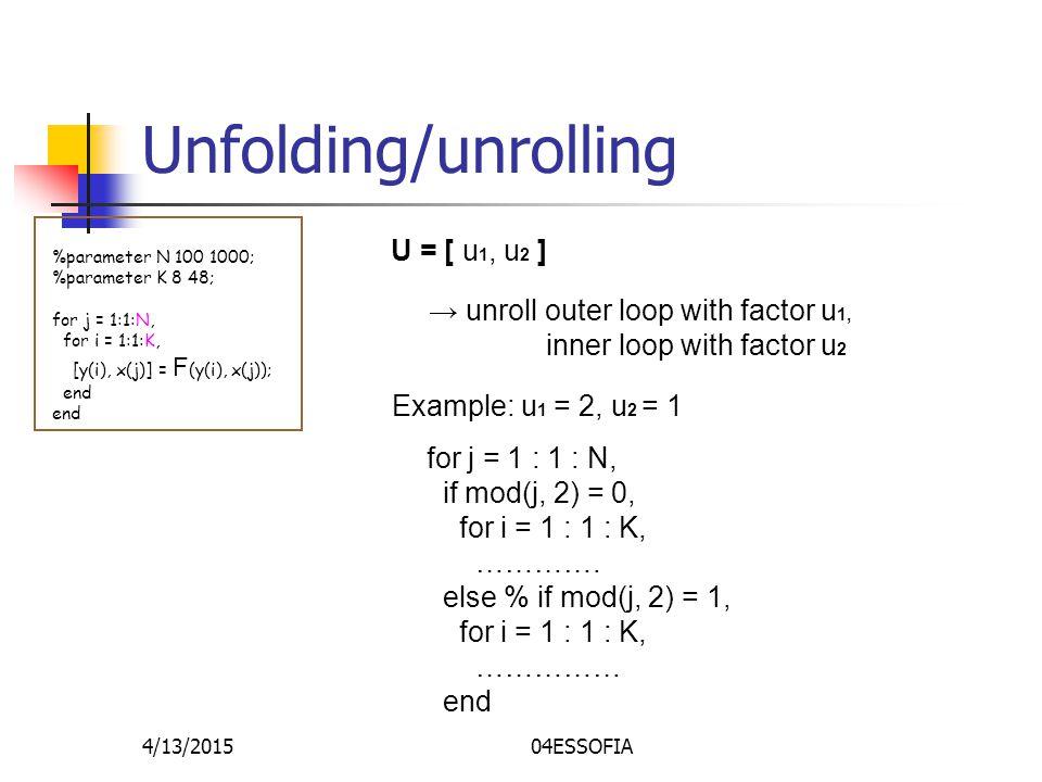 4/13/201504ESSOFIA Unfolding/unrolling %parameter N 100 1000; %parameter K 8 48; for j = 1:1:N, for i = 1:1:K, [y(i), x(j)] = F (y(i), x(j)); end U = [ u 1, u 2 ] → unroll outer loop with factor u 1, inner loop with factor u 2 Example: u 1 = 2, u 2 = 1 for j = 1 : 1 : N, if mod(j, 2) = 0, for i = 1 : 1 : K, ………….