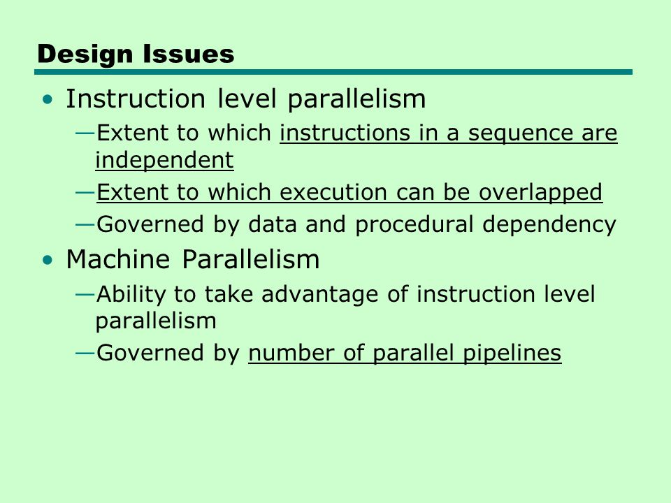 Design Issues Instruction level parallelism —Extent to which instructions in a sequence are independent —Extent to which execution can be overlapped —
