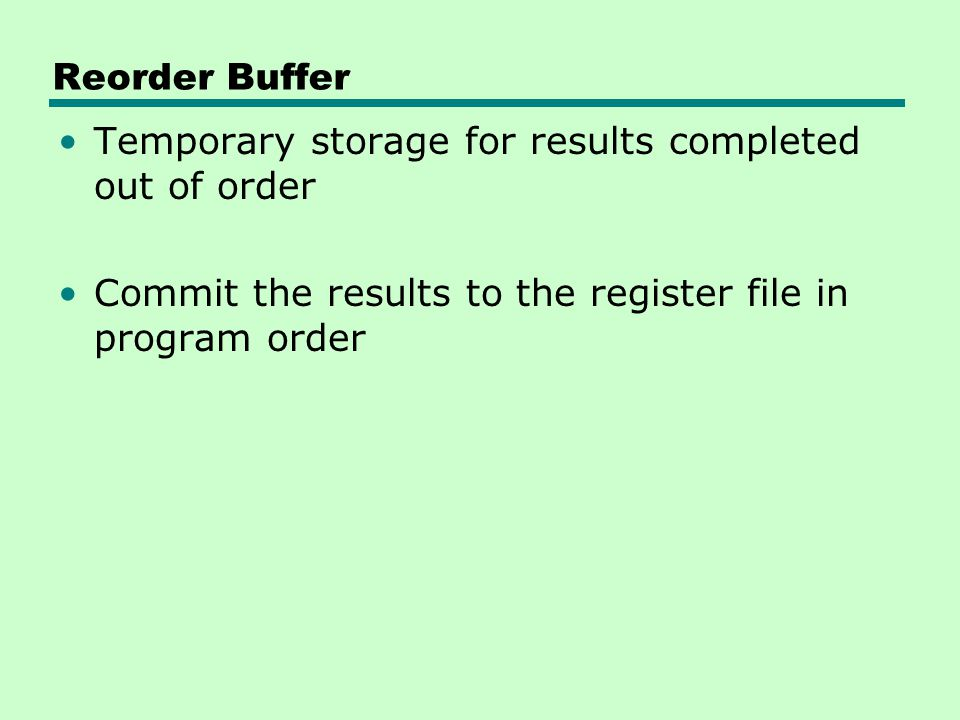 Reorder Buffer Temporary storage for results completed out of order Commit the results to the register file in program order