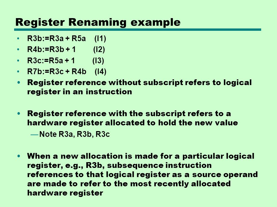 Register Renaming example R3b:=R3a + R5a (I1) R4b:=R3b + 1 (I2) R3c:=R5a + 1 (I3) R7b:=R3c + R4b (I4) Register reference without subscript refers to l
