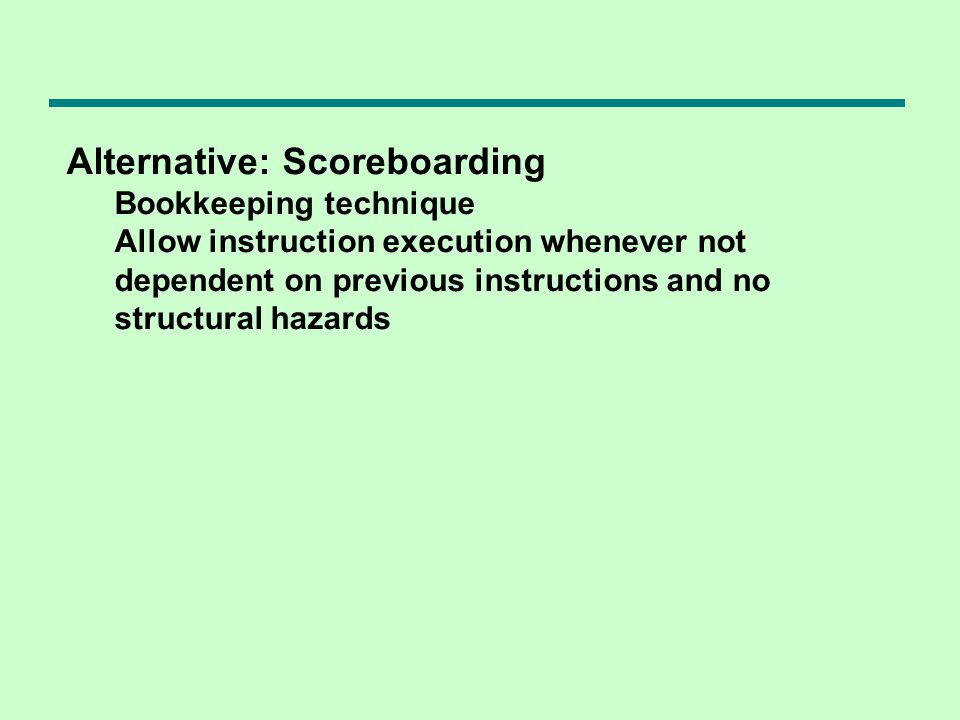 Alternative: Scoreboarding Bookkeeping technique Allow instruction execution whenever not dependent on previous instructions and no structural hazards