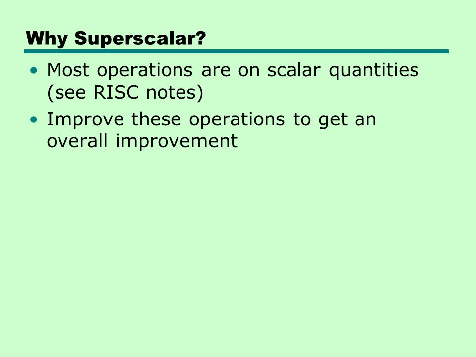 Why Superscalar? Most operations are on scalar quantities (see RISC notes) Improve these operations to get an overall improvement