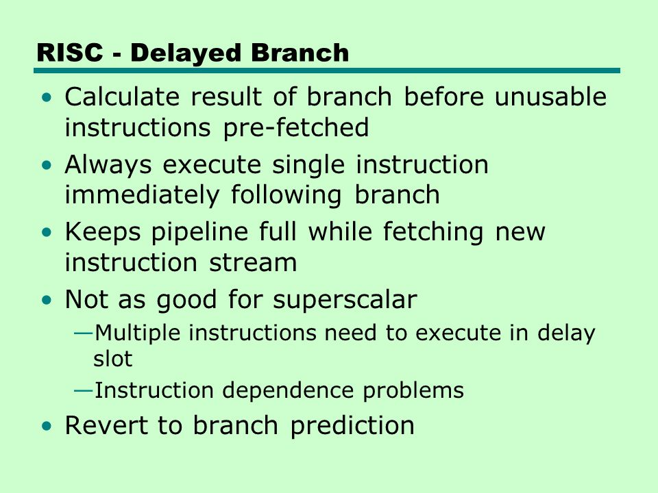 RISC - Delayed Branch Calculate result of branch before unusable instructions pre-fetched Always execute single instruction immediately following bran