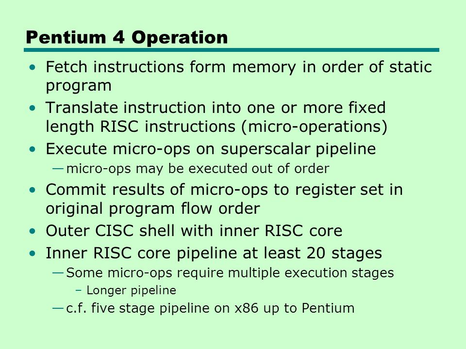 Pentium 4 Operation Fetch instructions form memory in order of static program Translate instruction into one or more fixed length RISC instructions (m