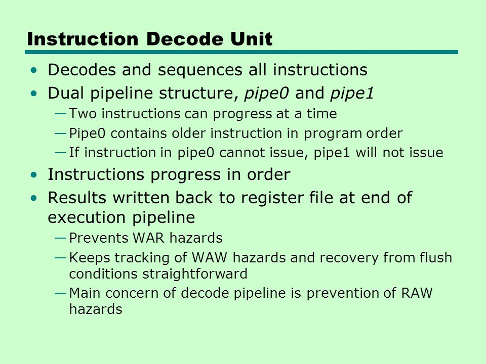 Instruction Decode Unit Decodes and sequences all instructions Dual pipeline structure, pipe0 and pipe1 —Two instructions can progress at a time —Pipe