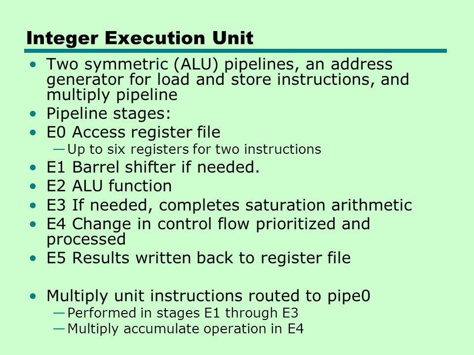 Integer Execution Unit Two symmetric (ALU) pipelines, an address generator for load and store instructions, and multiply pipeline Pipeline stages: E0