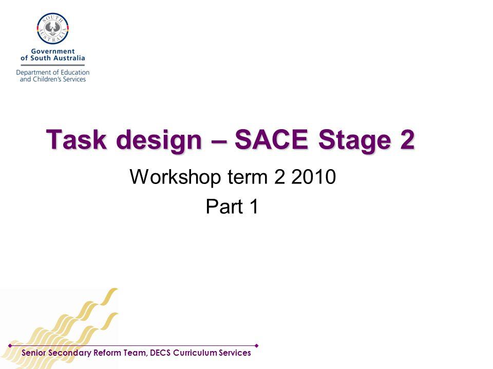 Senior Secondary Reform Team, DECS Curriculum Services Task design – SACE Stage 2 Workshop term 2 2010 Part 1