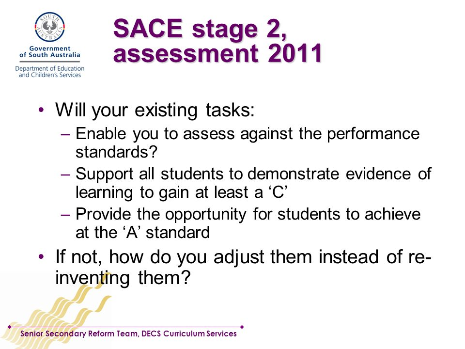 Senior Secondary Reform Team, DECS Curriculum Services SACE stage 2, assessment 2011 Will your existing tasks: –Enable you to assess against the performance standards.