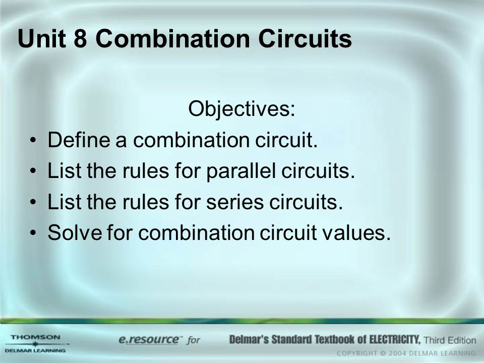 Unit 8 Combination Circuits Objectives: Define a combination circuit. List the rules for parallel circuits. List the rules for series circuits. Solve