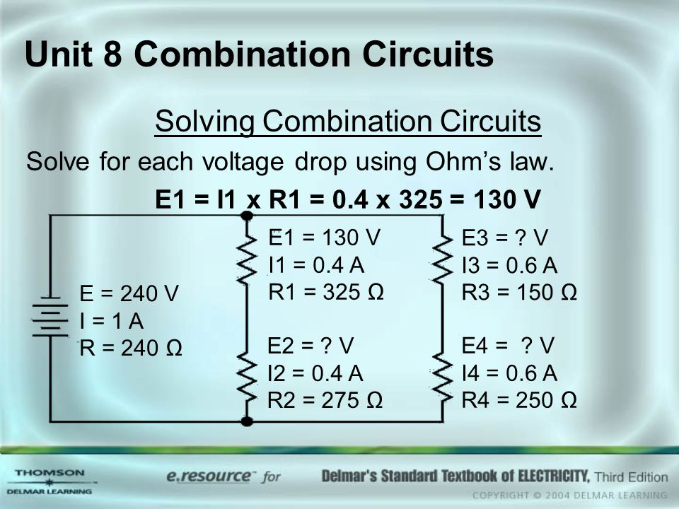 Unit 8 Combination Circuits Solving Combination Circuits Solve for each voltage drop using Ohm's law. E1 = I1 x R1 = 0.4 x 325 = 130 V E = 240 V I = 1