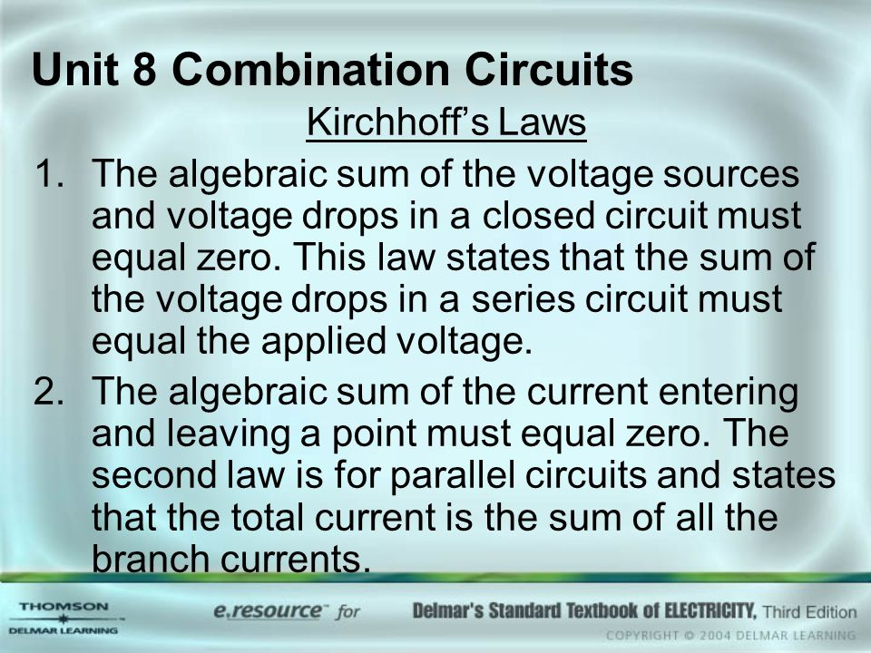 Unit 8 Combination Circuits Kirchhoff's Laws 1.The algebraic sum of the voltage sources and voltage drops in a closed circuit must equal zero. This la