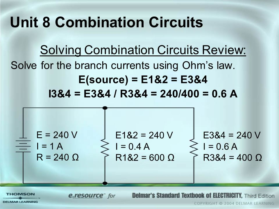 Unit 8 Combination Circuits Solving Combination Circuits Review: Solve for the branch currents using Ohm's law. E(source) = E1&2 = E3&4 I3&4 = E3&4 /