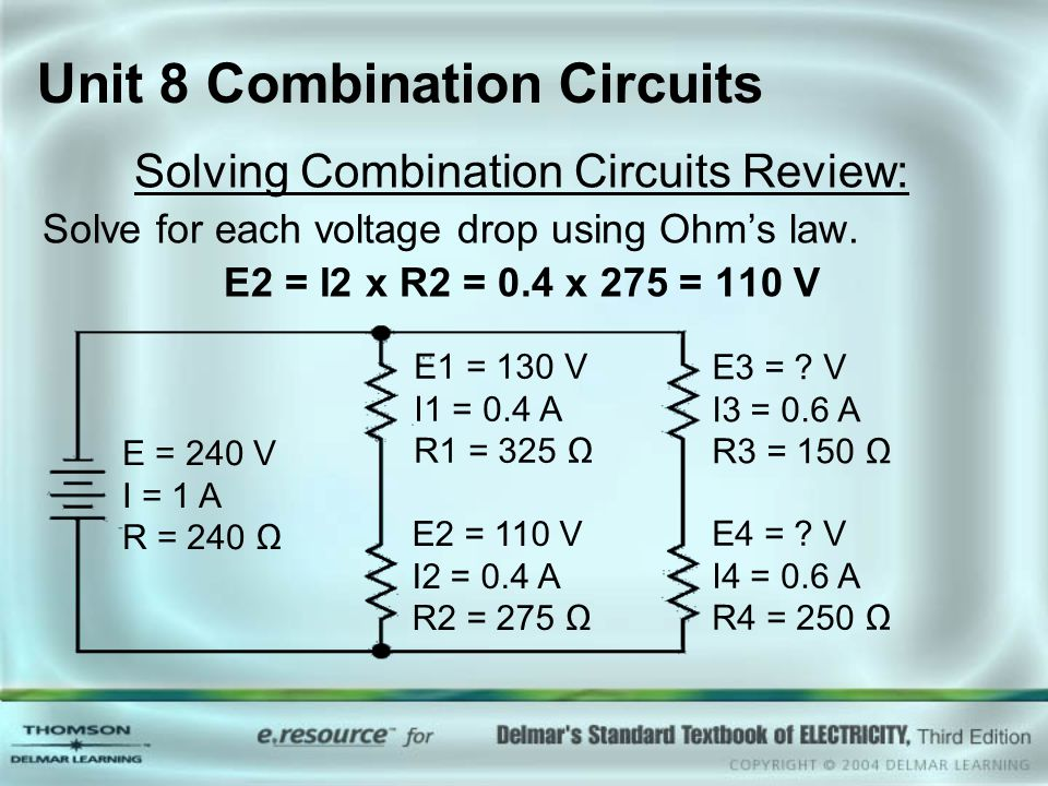 Unit 8 Combination Circuits Solving Combination Circuits Review: Solve for each voltage drop using Ohm's law. E2 = I2 x R2 = 0.4 x 275 = 110 V E = 240